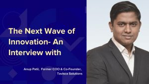 The Next Wave of Innovation- An Interview with Anup Patil, former COO & Co-Founder, Tavisca Solutions
